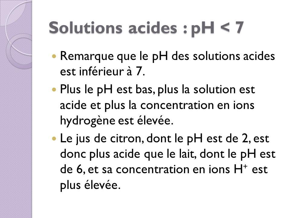 Solutions acides : pH < 7 Remarque que le pH des solutions acides est inférieur à 7. Plus le pH est bas, plus la solution est acide et plus la concent