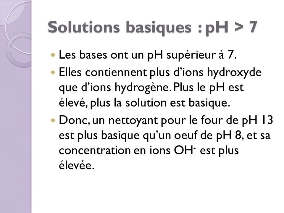 Solutions basiques : pH > 7 Les bases ont un pH supérieur à 7. Elles contiennent plus dions hydroxyde que dions hydrogène. Plus le pH est élevé, plus