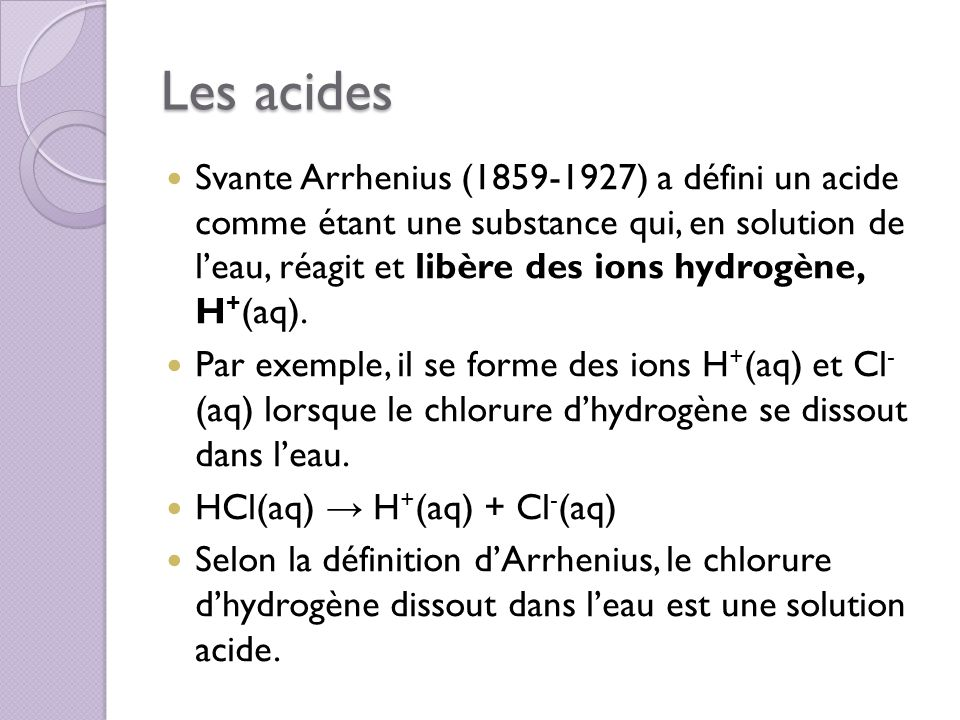 Les acides Svante Arrhenius (1859-1927) a défini un acide comme étant une substance qui, en solution de leau, réagit et libère des ions hydrogène, H +