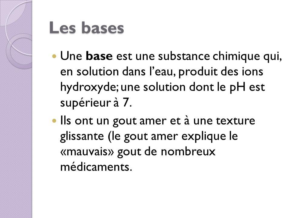 Les bases Une base est une substance chimique qui, en solution dans leau, produit des ions hydroxyde; une solution dont le pH est supérieur à 7. Ils o