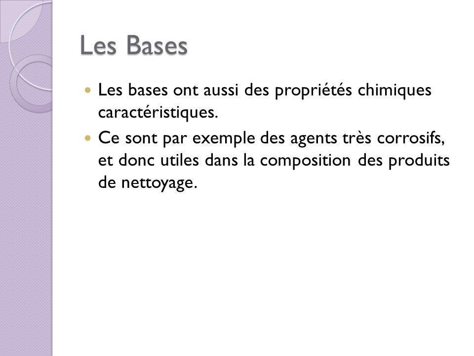 Les Bases Les bases ont aussi des propriétés chimiques caractéristiques. Ce sont par exemple des agents très corrosifs, et donc utiles dans la composi