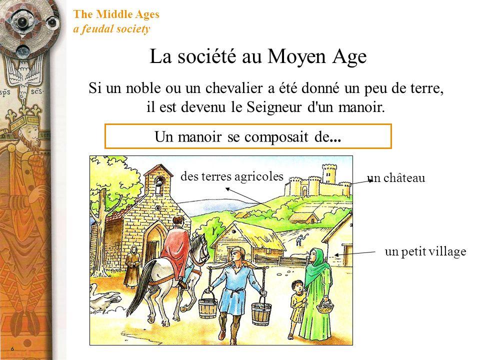 The Middle Ages a feudal society Si un noble ou un chevalier a été donné un peu de terre, il est devenu le Seigneur d'un manoir. Un manoir se composai