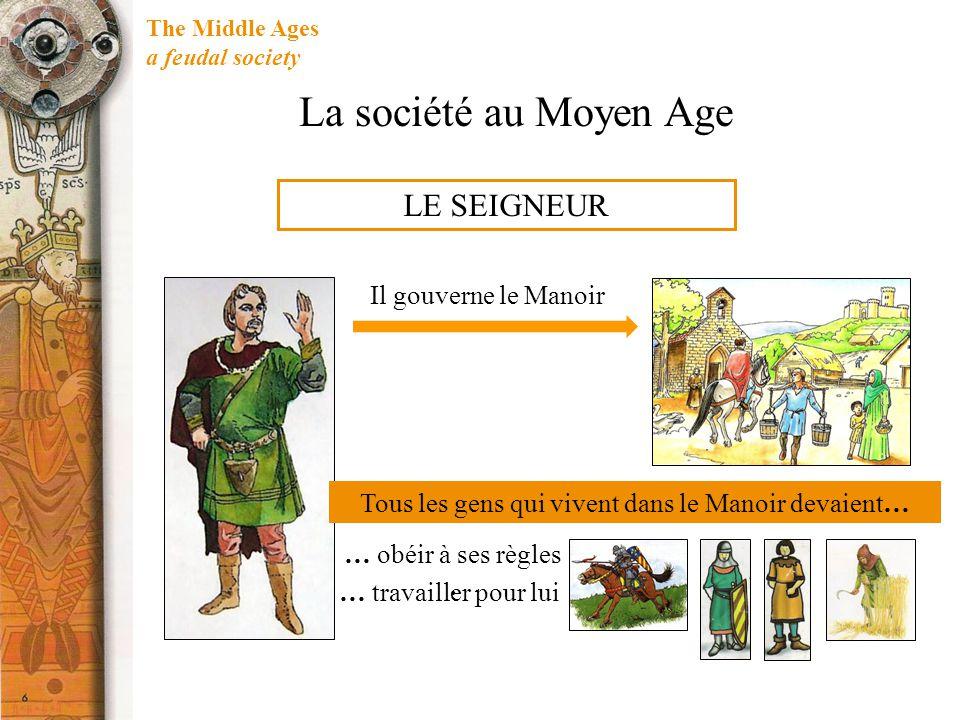 The Middle Ages a feudal society LE SEIGNEUR Tous les gens qui vivent dans le Manoir devaient… Il gouverne le Manoir … obéir à ses règles. … travaille
