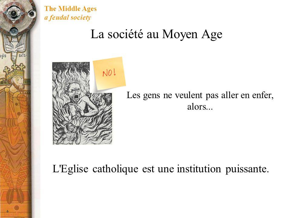 The Middle Ages a feudal society L'Eglise catholique est une institution puissante. Les gens ne veulent pas aller en enfer, alors... La société au Moy