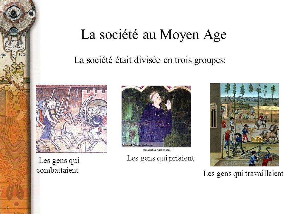 La société au Moyen Age La société était divisée en trois groupes: Les gens qui combattaient Les gens qui priaient Les gens qui travaillaient