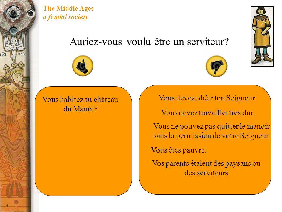 The Middle Ages a feudal society Auriez-vous voulu être un serviteur? Vous habitez au château du Manoir Vous devez obéir ton Seigneur Vous devez trava