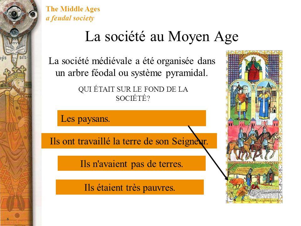 The Middle Ages a feudal society La société au Moyen Age Les paysans. QUI ÉTAIT SUR LE FOND DE LA SOCIÉTÉ? Ils ont travaillé la terre de son Seigneur.