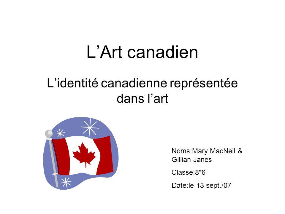 LArt canadien Lidentité canadienne représentée dans lart Noms:Mary MacNeil & Gillian Janes Classe:8*6 Date:le 13 sept./07