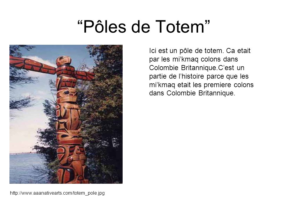 Pôles de Totem http://www.aaanativearts.com/totem_pole.jpg Ici est un pôle de totem. Ca etait par les mikmaq colons dans Colombie Britannique.Cest un