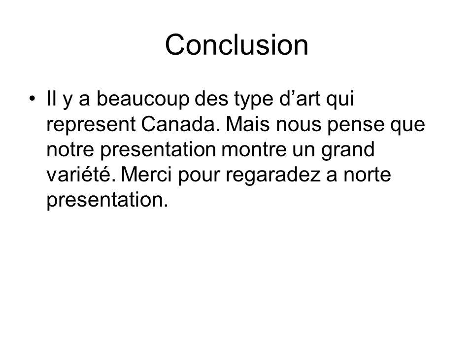 Conclusion Il y a beaucoup des type dart qui represent Canada. Mais nous pense que notre presentation montre un grand variété. Merci pour regaradez a