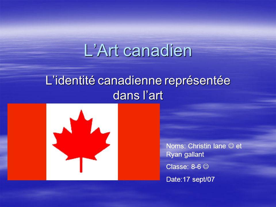 LArt canadien Lidentité canadienne représentée dans lart Noms: Christin lane et Ryan gallant Classe: 8-6 Date:17 sept/07