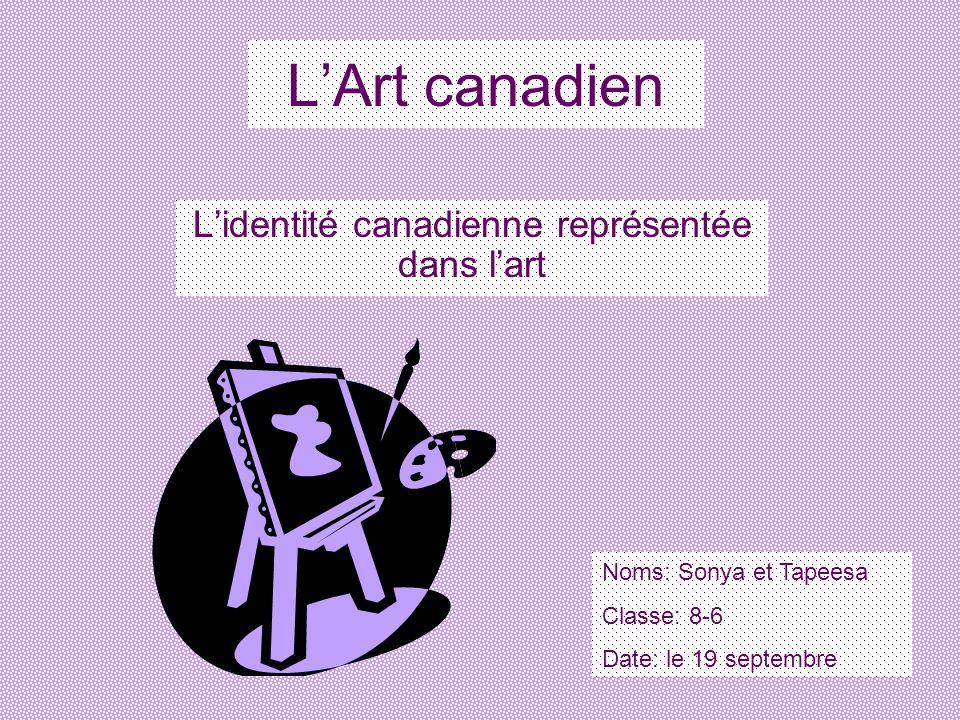 LArt canadien Lidentité canadienne représentée dans lart Noms: Sonya et Tapeesa Classe: 8-6 Date: le 19 septembre
