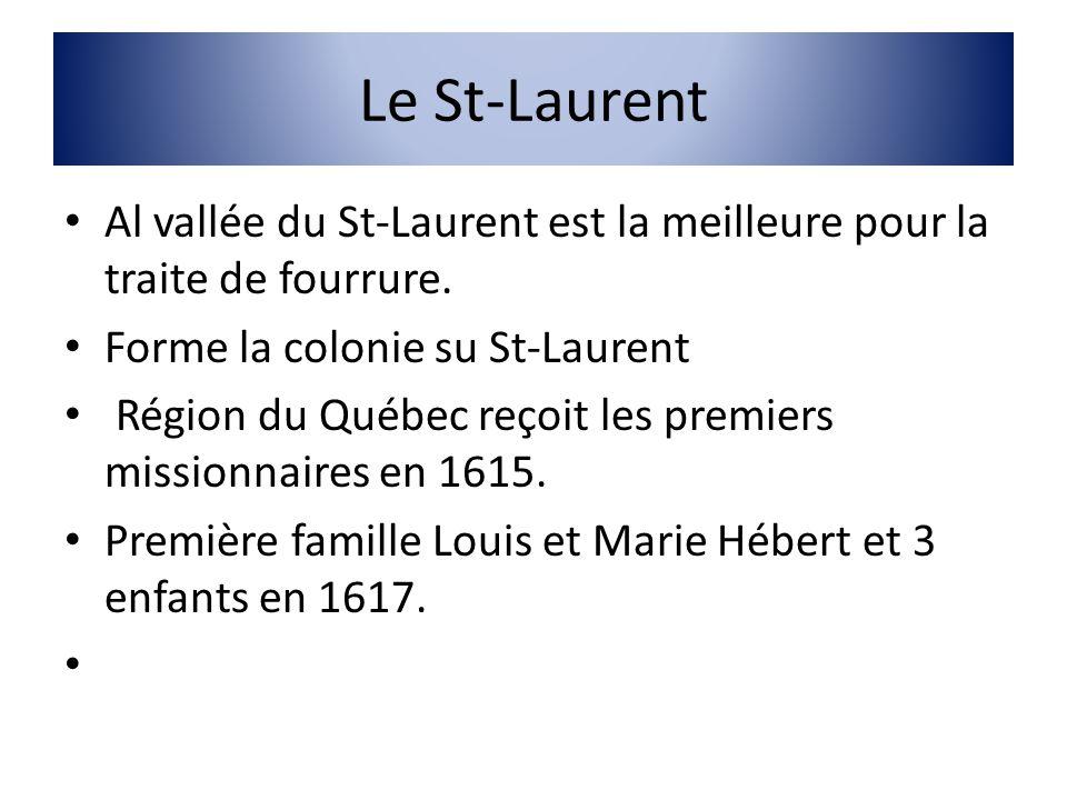 Le St-Laurent Al vallée du St-Laurent est la meilleure pour la traite de fourrure. Forme la colonie su St-Laurent Région du Québec reçoit les premiers