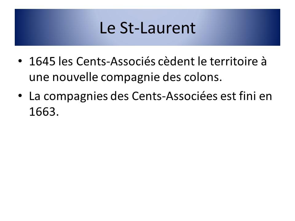 Le St-Laurent 1645 les Cents-Associés cèdent le territoire à une nouvelle compagnie des colons. La compagnies des Cents-Associées est fini en 1663.