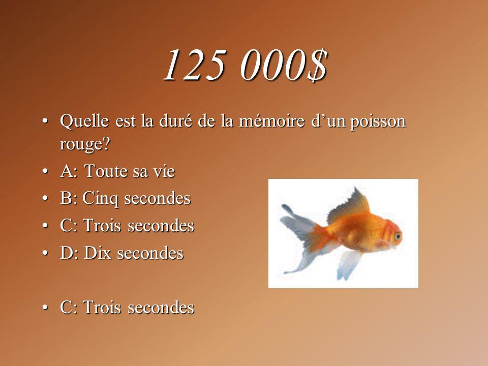 125 000$ Quelle est la duré de la mémoire dun poisson rouge?Quelle est la duré de la mémoire dun poisson rouge? A: Toute sa vieA: Toute sa vie B: Cinq