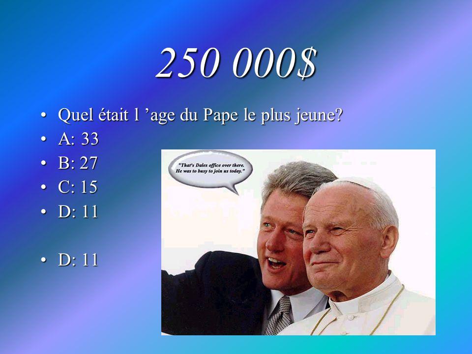250 000$ Quel était l age du Pape le plus jeune?Quel était l age du Pape le plus jeune? A: 33A: 33 B: 27B: 27 C: 15C: 15 D: 11D: 11