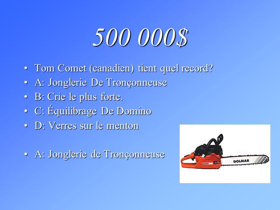 500 000$ Tom Comet (canadien) tient quel record?Tom Comet (canadien) tient quel record? A: Jonglerie De TronçonneuseA: Jonglerie De Tronçonneuse B: Cr