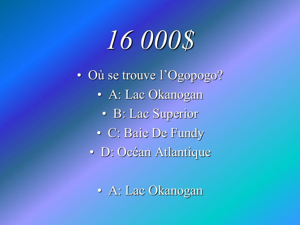 16 000$ Où se trouve lOgopogo?Où se trouve lOgopogo? A: Lac OkanoganA: Lac Okanogan B: Lac SuperiorB: Lac Superior C: Baie De FundyC: Baie De Fundy D: