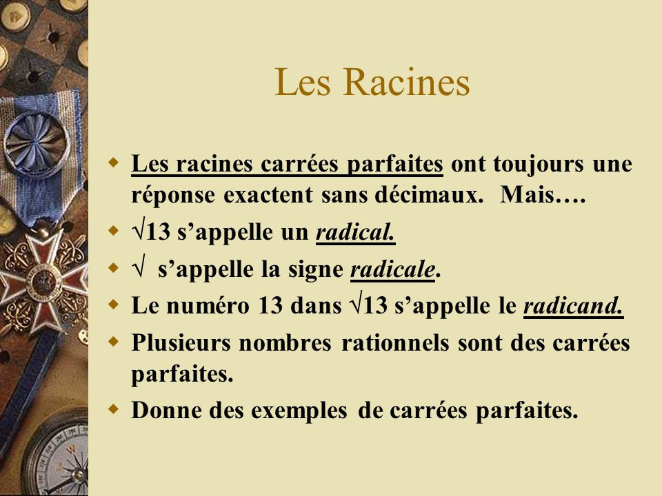 Les Racines Les racines carrées parfaites ont toujours une réponse exactent sans décimaux. Mais…. 13 sappelle un radical. sappelle la signe radicale.