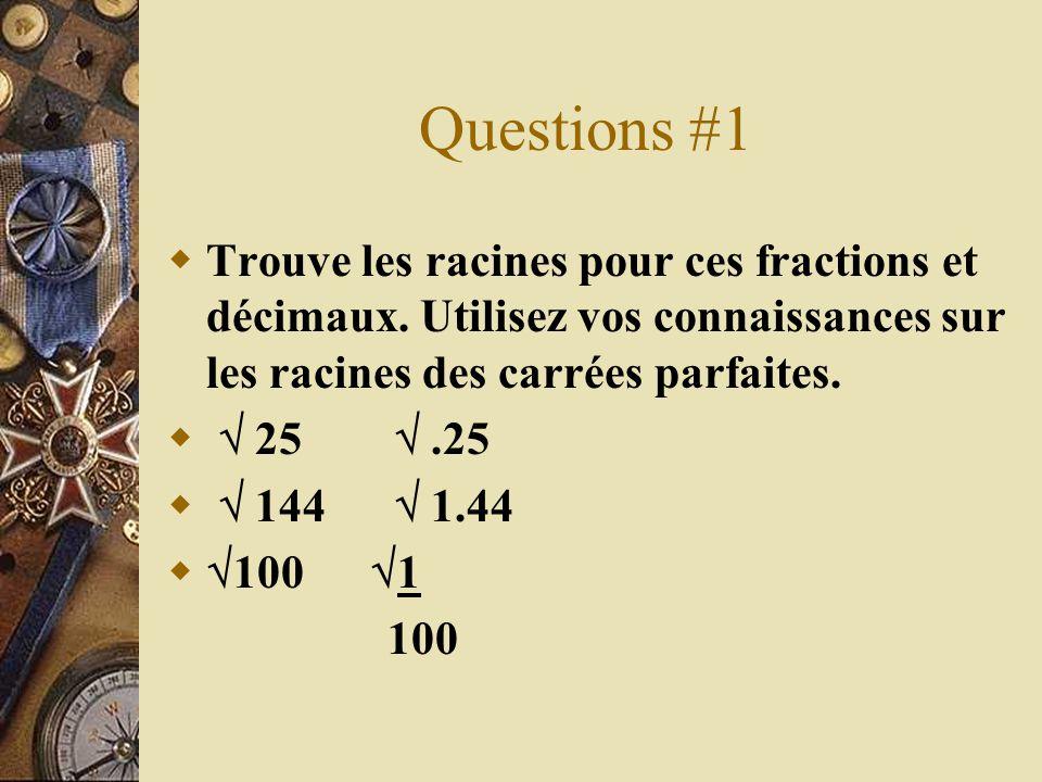 Questions #1 Trouve les racines pour ces fractions et décimaux. Utilisez vos connaissances sur les racines des carrées parfaites. 25.25 144 1.44 100 1