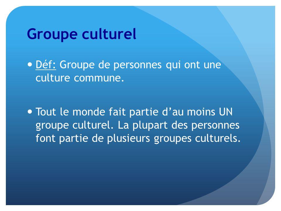 Groupe culturel Déf: Groupe de personnes qui ont une culture commune. Tout le monde fait partie dau moins UN groupe culturel. La plupart des personnes