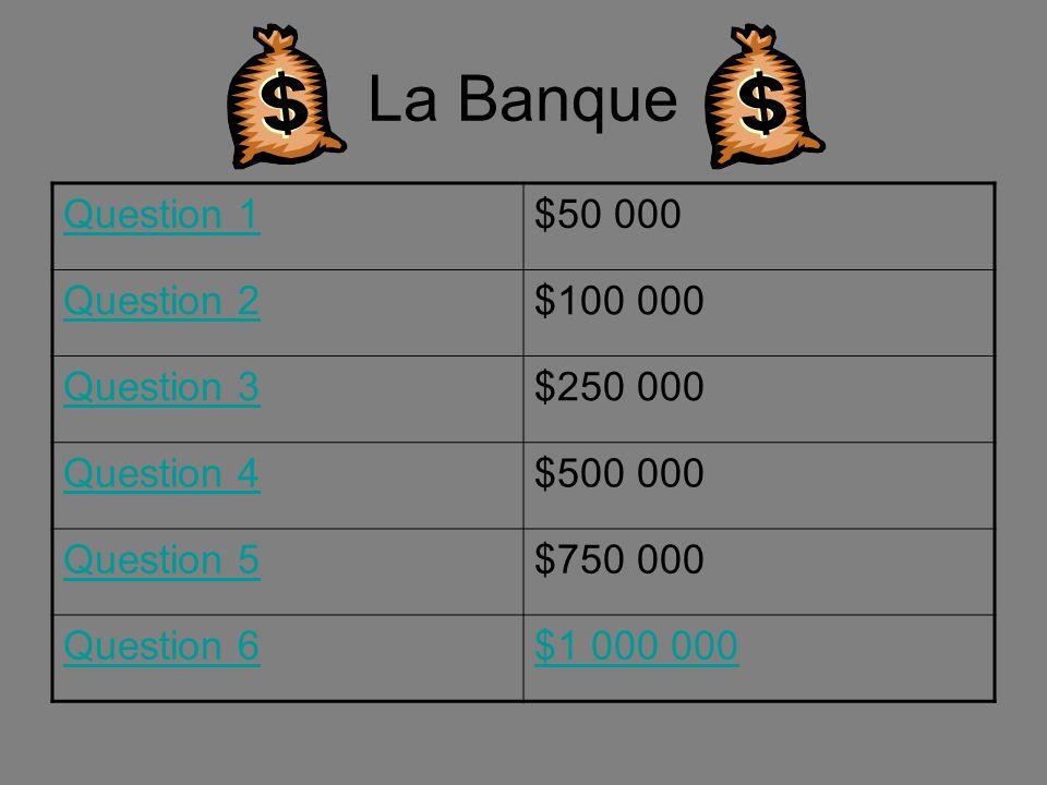 La Banque Question 1$50 000 Question 2$100 000 Question 3$250 000 Question 4$500 000 Question 5$750 000 Question 6$1 000 000