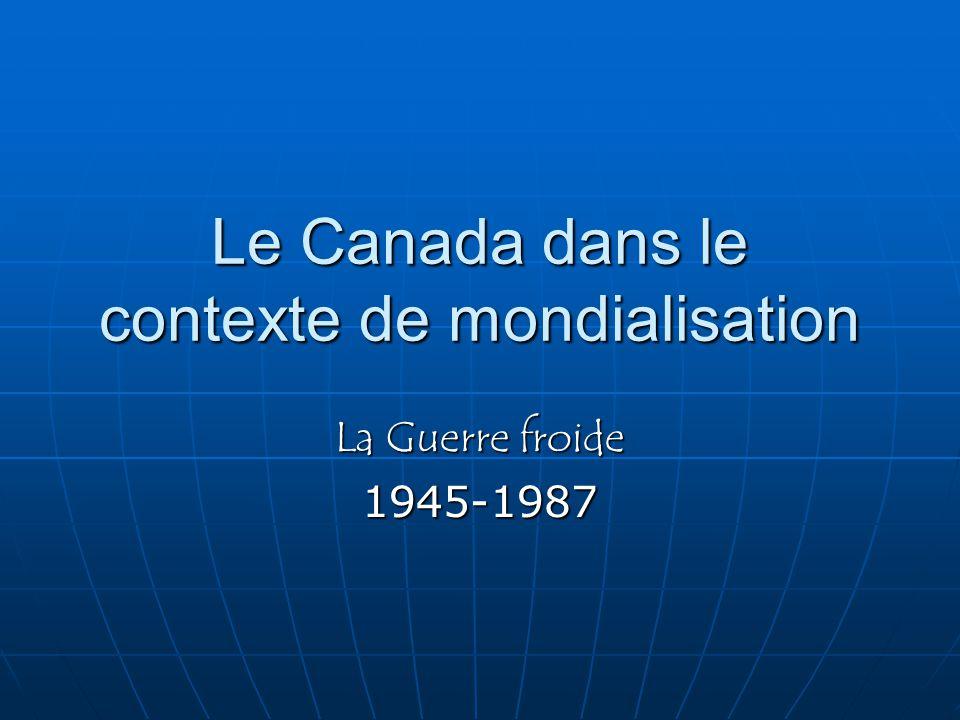 Le Canada dans le contexte de mondialisation La Guerre froide 1945-1987