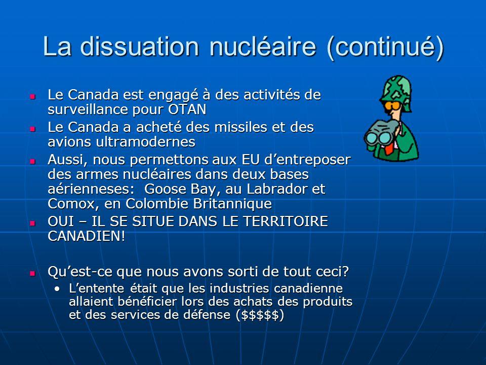 La dissuation nucléaire (continué) Le Canada est engagé à des activités de surveillance pour OTAN Le Canada est engagé à des activités de surveillance pour OTAN Le Canada a acheté des missiles et des avions ultramodernes Le Canada a acheté des missiles et des avions ultramodernes Aussi, nous permettons aux EU dentreposer des armes nucléaires dans deux bases aérienneses: Goose Bay, au Labrador et Comox, en Colombie Britannique Aussi, nous permettons aux EU dentreposer des armes nucléaires dans deux bases aérienneses: Goose Bay, au Labrador et Comox, en Colombie Britannique OUI – IL SE SITUE DANS LE TERRITOIRE CANADIEN.