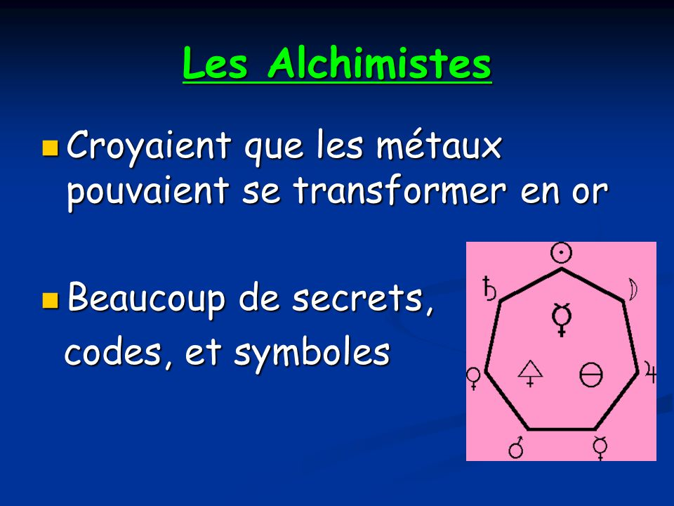 Les Alchimistes Croyaient que les métaux pouvaient se transformer en or Croyaient que les métaux pouvaient se transformer en or Beaucoup de secrets, Beaucoup de secrets, codes, et symboles codes, et symboles