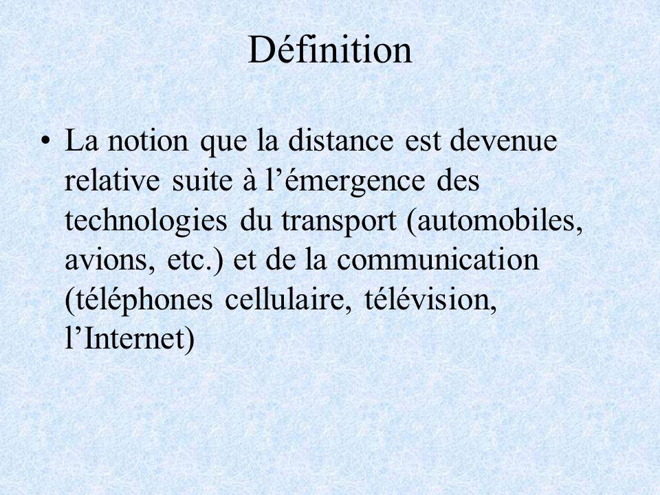 Définition La notion que la distance est devenue relative suite à lémergence des technologies du transport (automobiles, avions, etc.) et de la communication (téléphones cellulaire, télévision, lInternet)