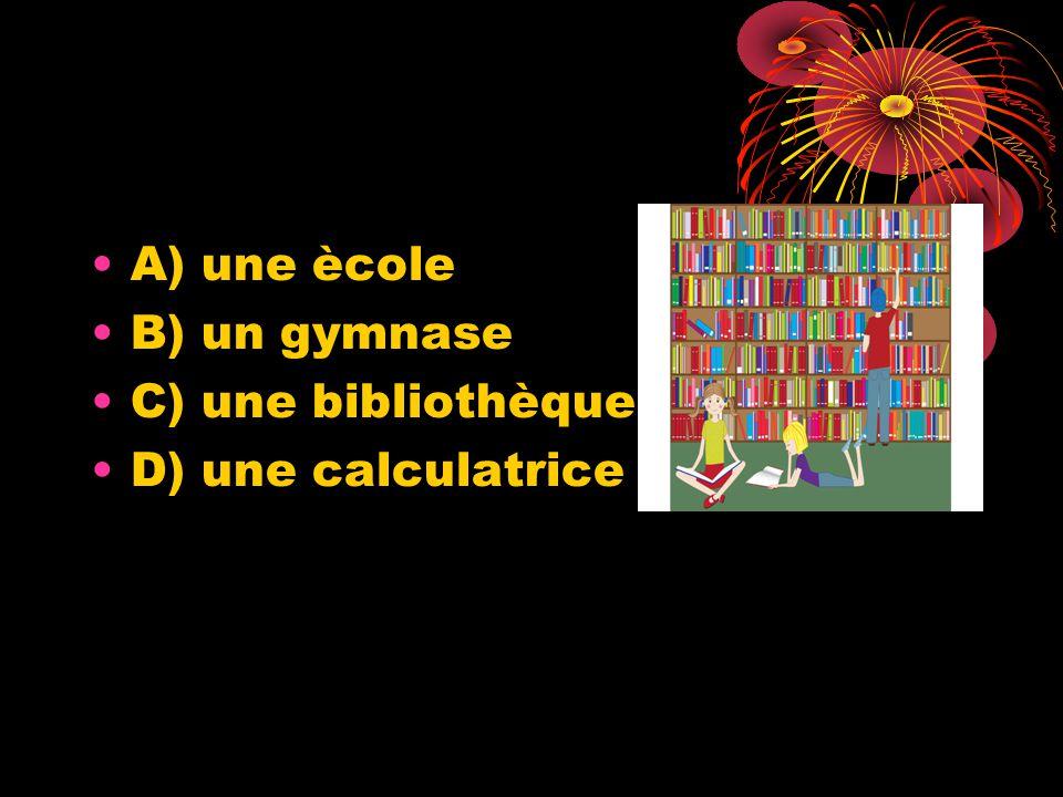 A) une ècole B) un gymnase C) une bibliothèque D) une calculatrice