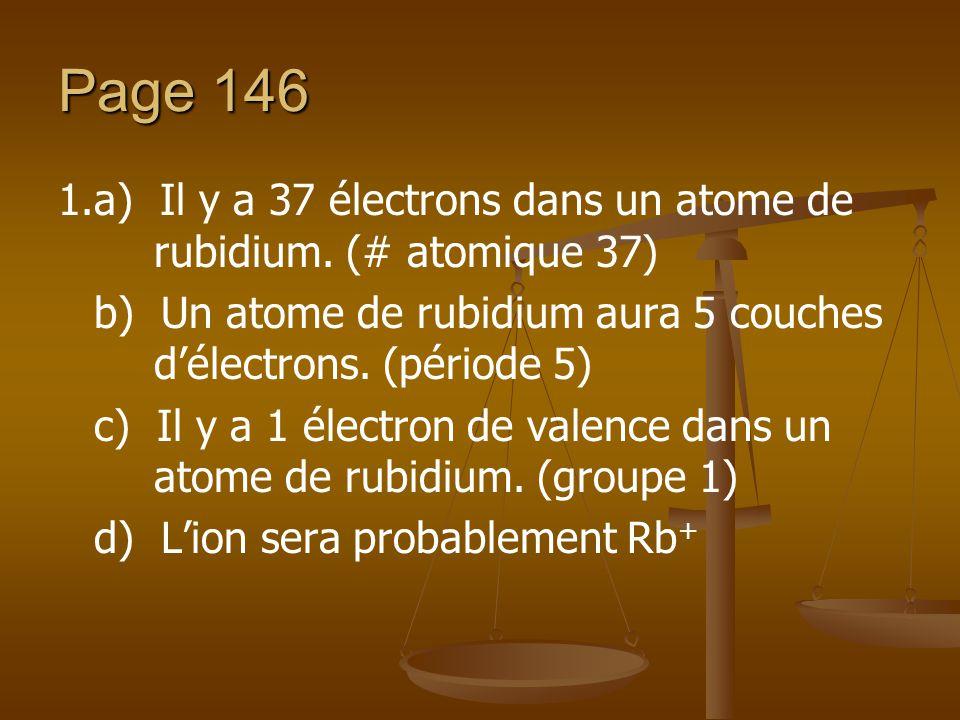 Page 146 1.a) Il y a 37 électrons dans un atome de rubidium. (# atomique 37) b) Un atome de rubidium aura 5 couches délectrons. (période 5) c) Il y a