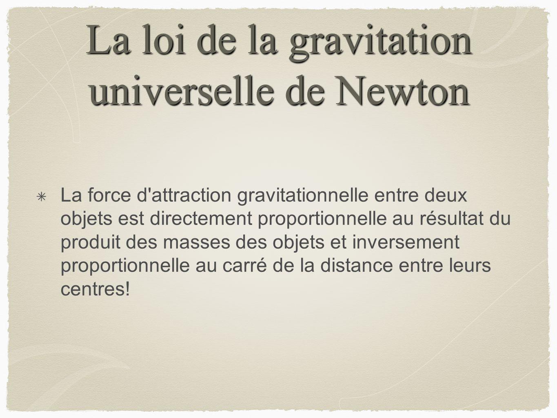 La loi de la gravitation universelle de Newton La force d'attraction gravitationnelle entre deux objets est directement proportionnelle au résultat du