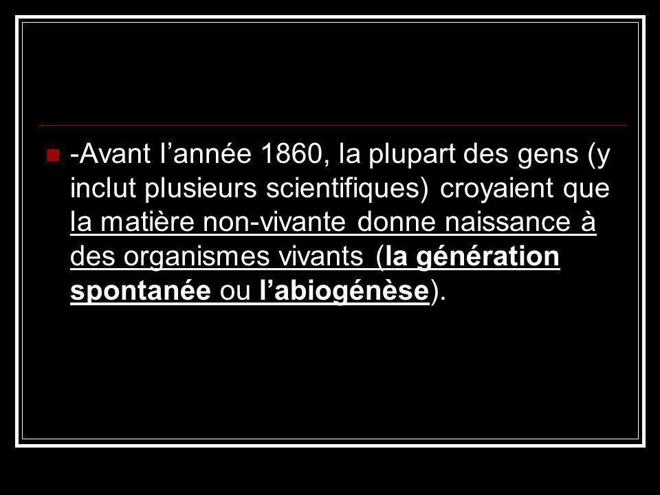 -Avant lannée 1860, la plupart des gens (y inclut plusieurs scientifiques) croyaient que la matière non-vivante donne naissance à des organismes vivants (la génération spontanée ou labiogénèse).