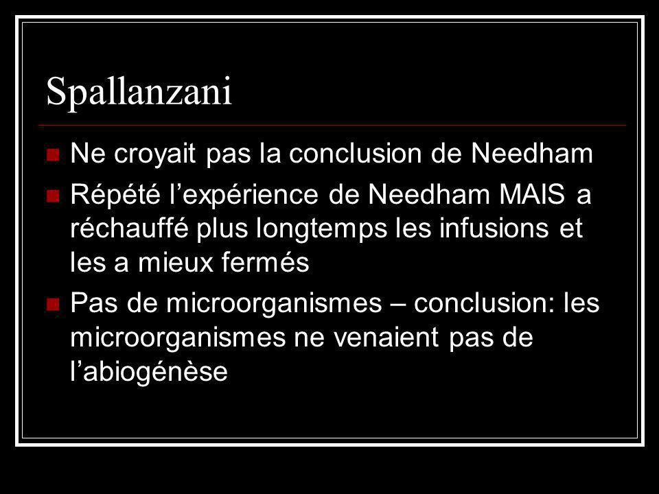Spallanzani Ne croyait pas la conclusion de Needham Répété lexpérience de Needham MAIS a réchauffé plus longtemps les infusions et les a mieux fermés Pas de microorganismes – conclusion: les microorganismes ne venaient pas de labiogénèse