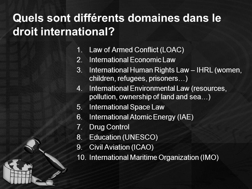 Quels sont différents domaines dans le droit international? 1.Law of Armed Conflict (LOAC) 2.International Economic Law 3.International Human Rights L