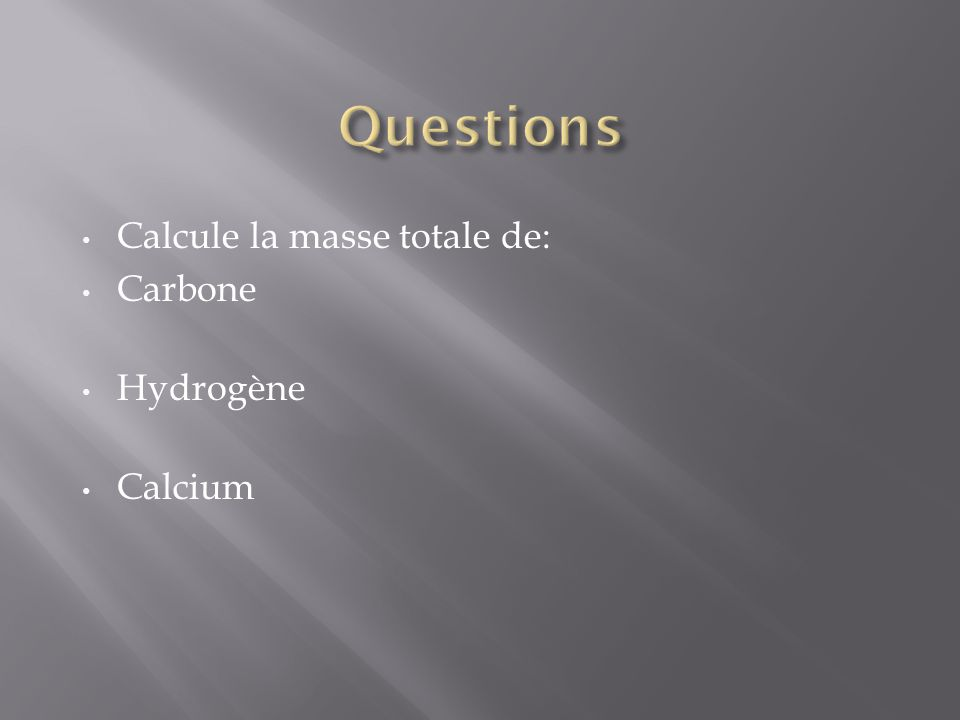 Calcule la masse totale de: Carbone Hydrogène Calcium