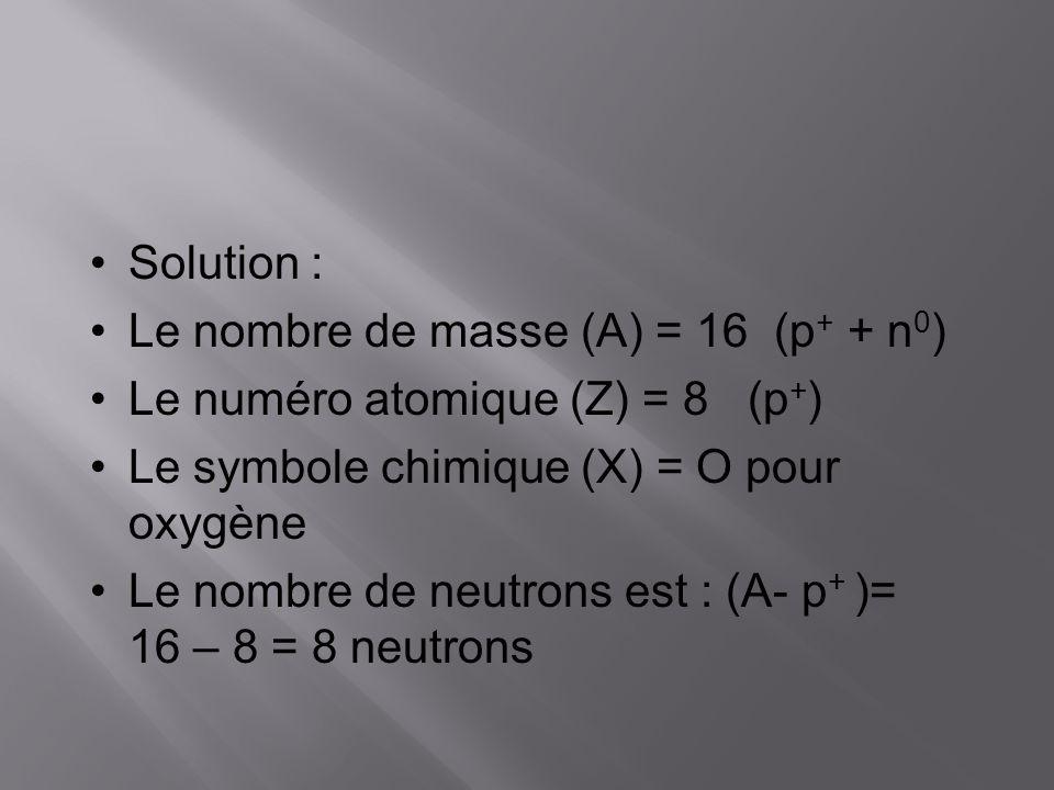 Solution : Le nombre de masse (A) = 16 (p + + n 0 ) Le numéro atomique (Z) = 8 (p + ) Le symbole chimique (X) = O pour oxygène Le nombre de neutrons e