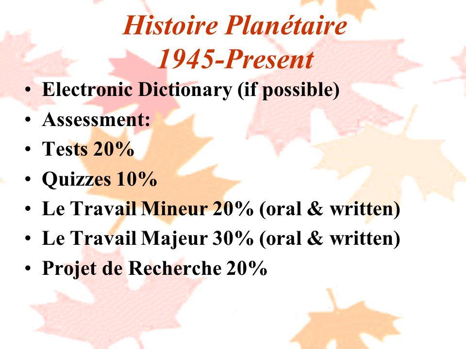 Histoire Planétaire 1945-Present Electronic Dictionary (if possible) Assessment: Tests 20% Quizzes 10% Le Travail Mineur 20% (oral & written) Le Travail Majeur 30% (oral & written) Projet de Recherche 20%