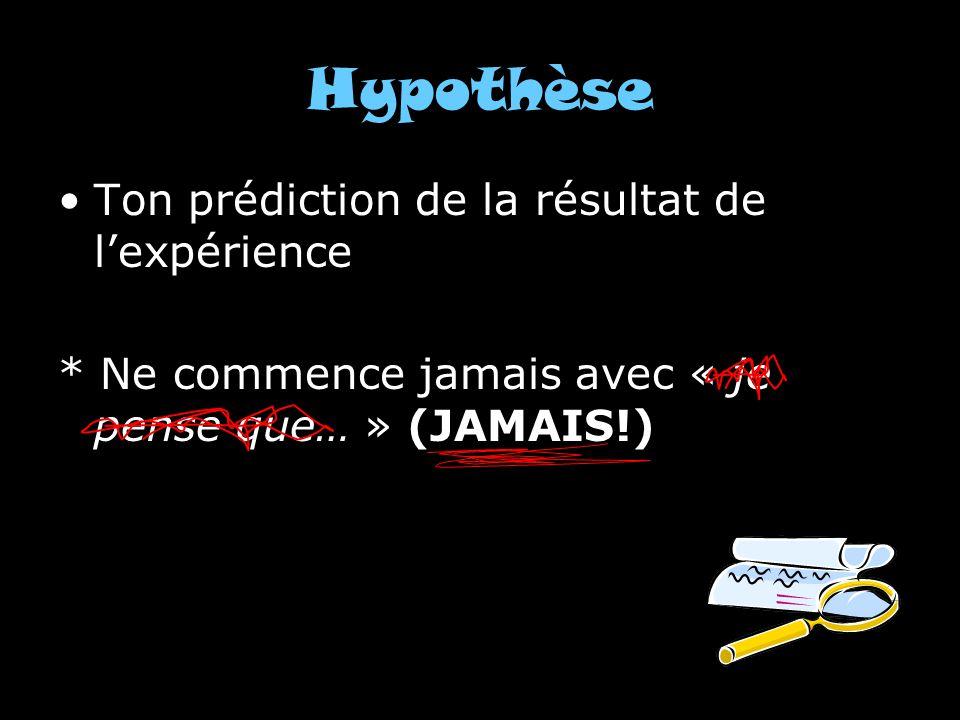 Hypothèse Ton prédiction de la résultat de lexpérience * Ne commence jamais avec « je pense que… » (JAMAIS!)
