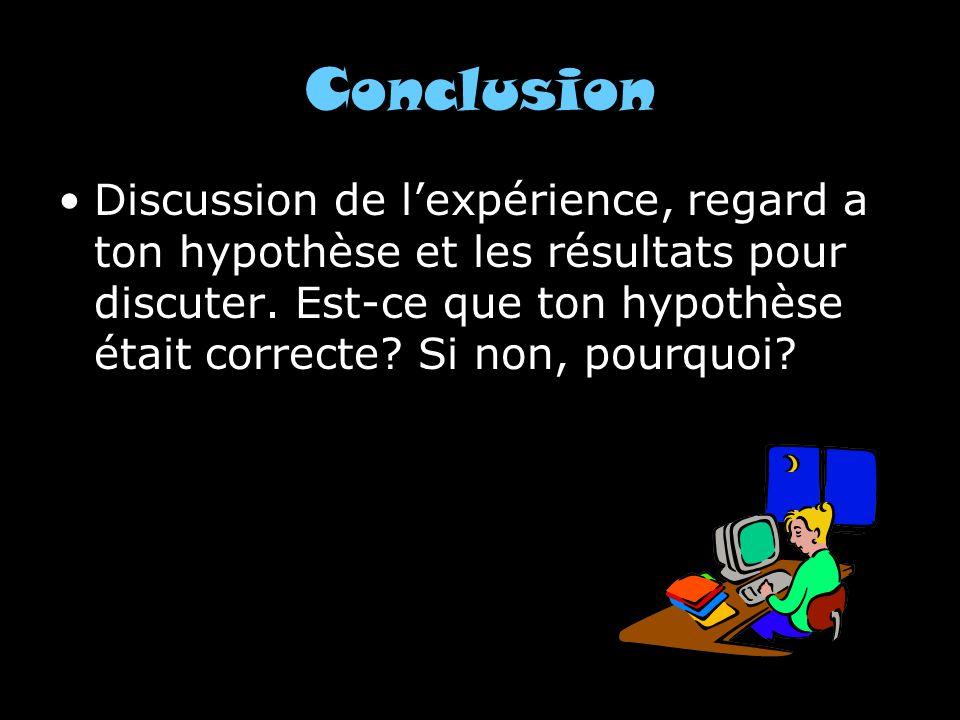 Conclusion Discussion de lexpérience, regard a ton hypothèse et les résultats pour discuter. Est-ce que ton hypothèse était correcte? Si non, pourquoi