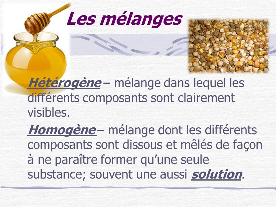 Les mélanges Hétérogène – mélange dans lequel les différents composants sont clairement visibles. Homogène – mélange dont les différents composants so