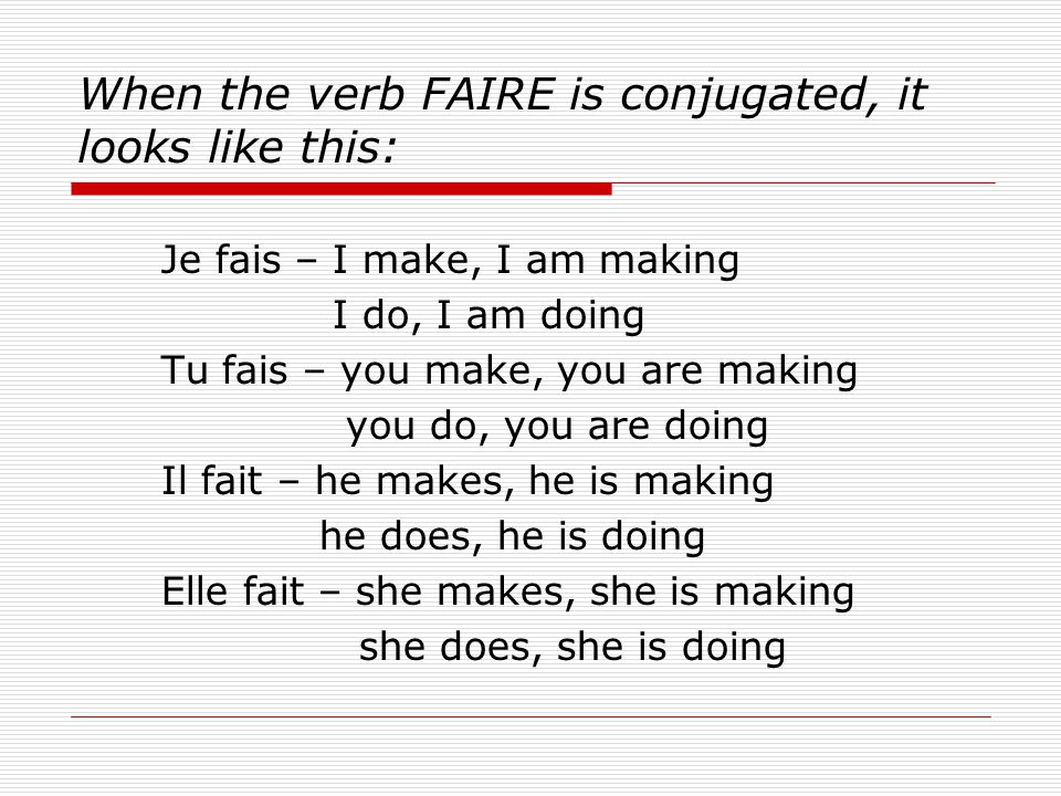 When the verb FAIRE is conjugated, it looks like this: Je fais – I make, I am making I do, I am doing Tu fais – you make, you are making you do, you a