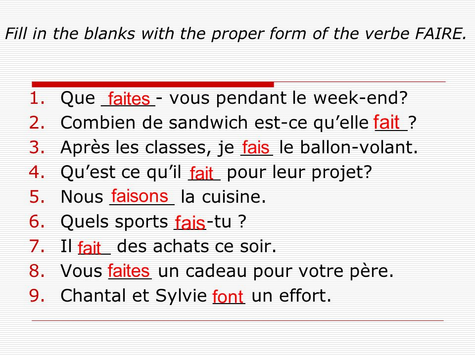 Fill in the blanks with the proper form of the verbe FAIRE. 1.Que _____- vous pendant le week-end? 2.Combien de sandwich est-ce quelle ___? 3.Après le