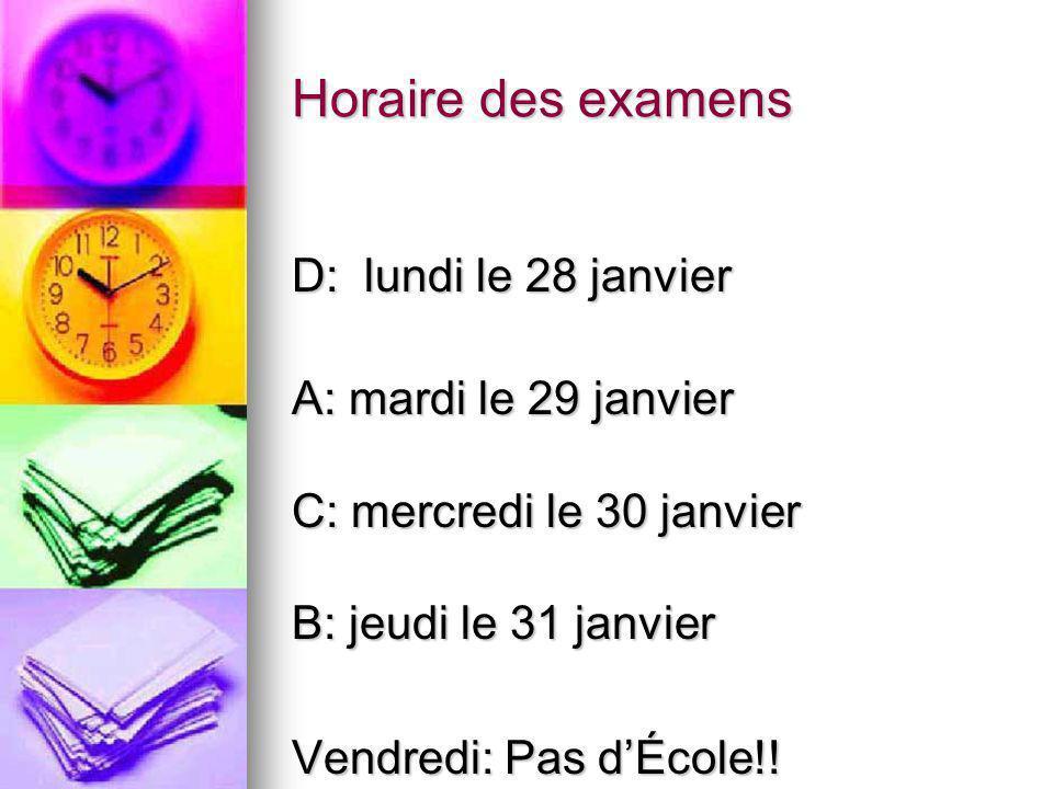 Horaire des examens D: lundi le 28 janvier A: mardi le 29 janvier C: mercredi le 30 janvier B: jeudi le 31 janvier Vendredi: Pas dÉcole!!