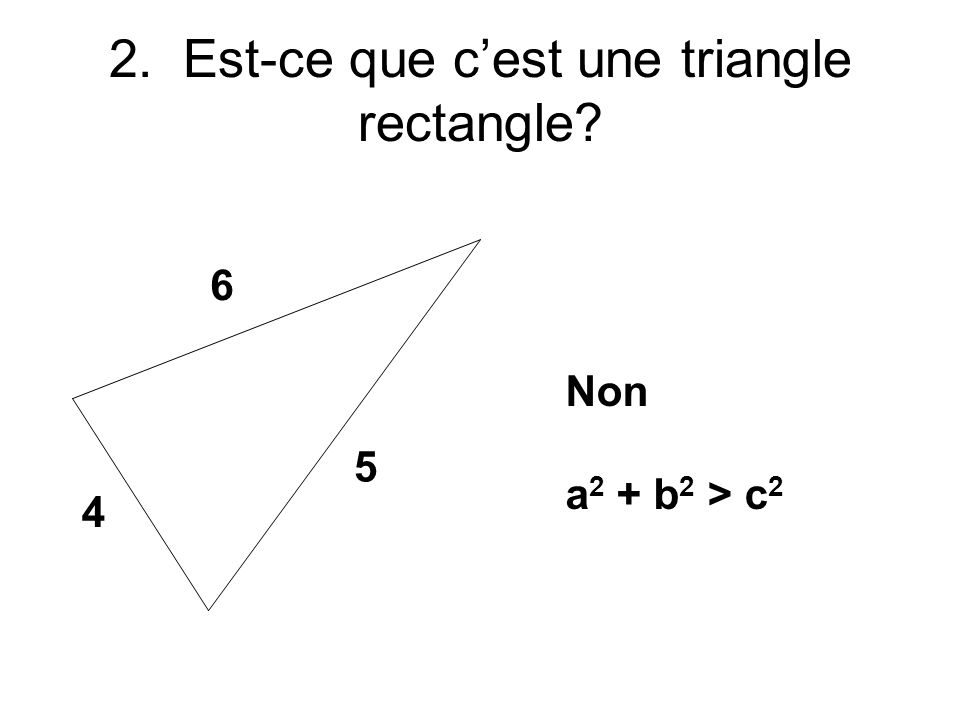 4 5 6 2. Est-ce que cest une triangle rectangle Non a 2 + b 2 > c 2