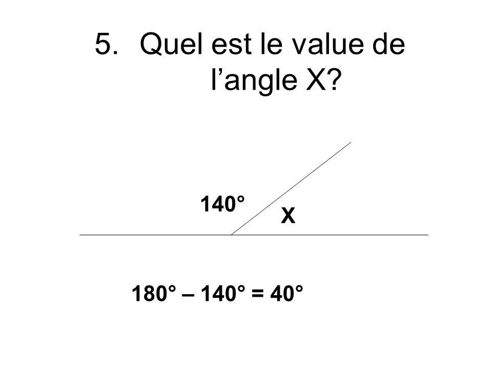 5.Quel est le value de langle X 140° X 180° – 140° = 40°