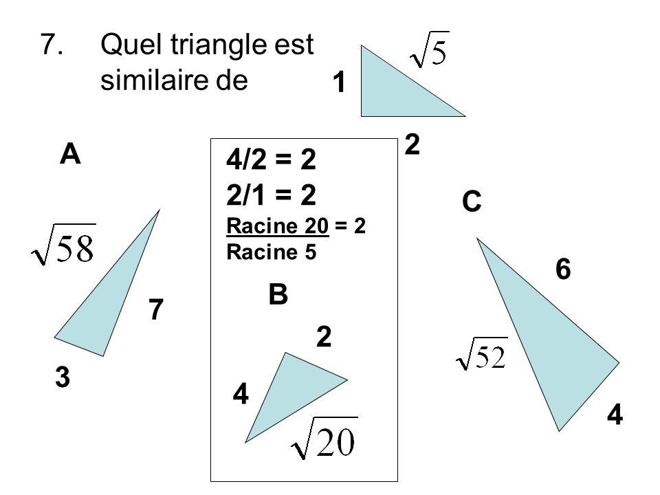 7.Quel triangle est similaire de 1 2 3 7 A B C 2 4 4 6 4/2 = 2 2/1 = 2 Racine 20 = 2 Racine 5