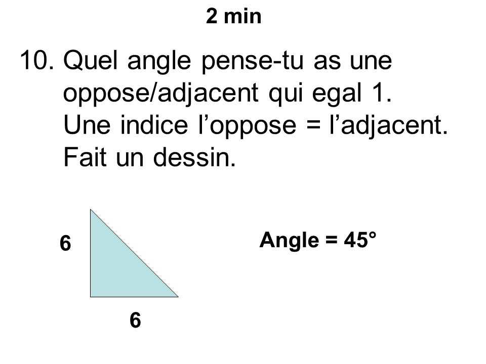 10.Quel angle pense-tu as une oppose/adjacent qui egal 1.