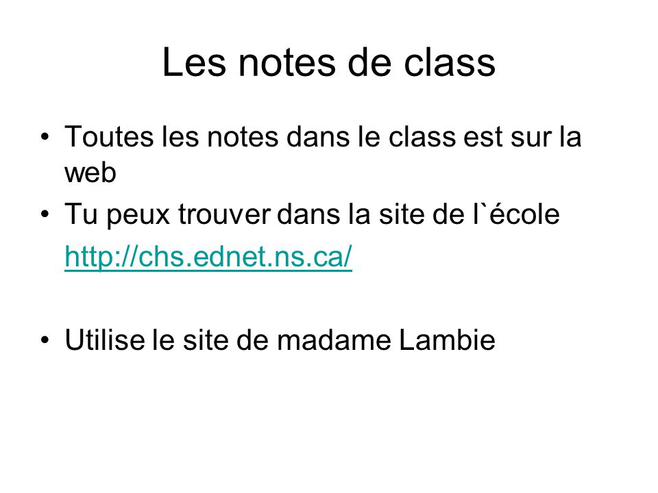Les notes de class Toutes les notes dans le class est sur la web Tu peux trouver dans la site de l`école http://chs.ednet.ns.ca/ Utilise le site de madame Lambie